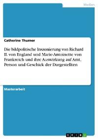 Cover Die bildpolitische Inszenierung von Richard II. von England und Marie-Antoinette von Frankreich und ihre Auswirkung auf Amt, Person und Geschick der Dargestellten