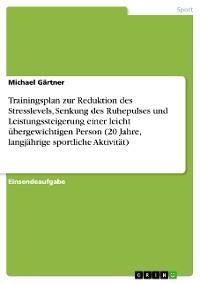 Cover Trainingsplan zur Reduktion des Stresslevels, Senkung des Ruhepulses und Leistungssteigerung einer leicht übergewichtigen Person (20 Jahre, langjährige sportliche Aktivität)