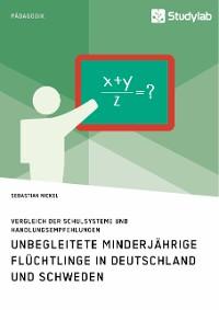 Cover Unbegleitete minderjährige Flüchtlinge in Deutschland und Schweden. Vergleich der Schulsysteme und Handlungsempfehlungen