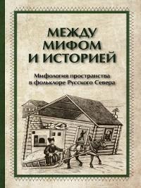 Cover Между мифом и историей. Мифология пространства в фольклоре Русского Севера