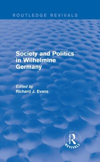 Cover Society and Politics in Wilhelmine Germany (Routledge Revivals)