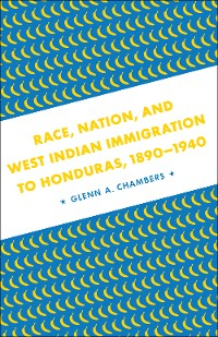 Cover Race, Nation, and West Indian Immigration to Honduras, 1890-1940
