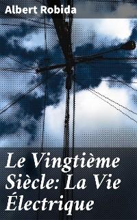 Cover Le Vingtième Siècle: La Vie Électrique