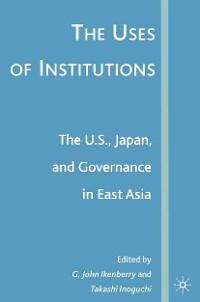 Cover The Uses of Institutions: The U.S., Japan, and Governance in East Asia
