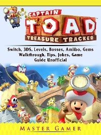 Cover Captain Toad Treasure Tracker, Switch, 3DS, Levels, Bosses, Amiibo, Gems, Walkthrough, Tips, Jokes, Game Guide Unofficial