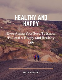 Cover Healthy and Happy: Everything You Need to Know to Lead a Happy and Healthy Life