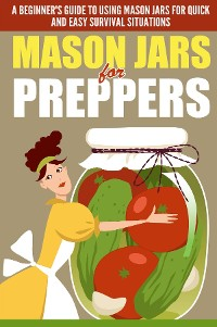Cover Mason Jars for Preppers - A Beginner's Guide to Using Mason Jars for Quick and Easy Survival Situations