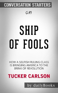 Cover Ship of Fools: How a Selfish Ruling Class Is Bringing America to the Brink of Revolution​​​​​​​ by Tucker Carlson​​​​​​​ | Conversation Starters
