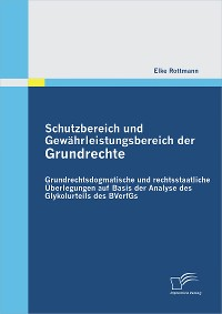 Cover Schutzbereich und Gewährleistungsbereich der Grundrechte: Grundrechtsdogmatische und rechtsstaatliche Überlegungen auf Basis der Analyse des Glykolurteils des BVerfGs