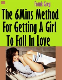 Cover Six Minutes Method for Getting a Girl to Fall In Love