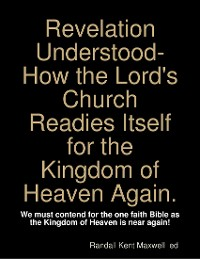 Cover Revelation Understood- How the Lord's Church Readies itself for the Kingdom of Heaven Again.