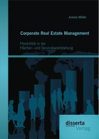 Cover Corporate Real Estate Management: Flexibilität in der Flächen- und Servicebereitstellung