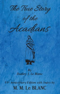 Cover The True Story of the Acadians, 93rd Anniversary Edition with Index