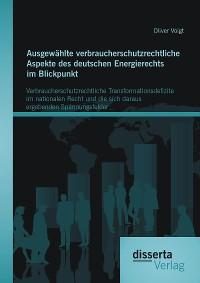 Cover Ausgewählte verbraucherschutzrechtliche Aspekte des deutschen Energierechts im Blickpunkt: Verbraucherschutzrechtliche Transformationsdefizite im nationalen Recht und die sich daraus ergebenden Spannungsfelder