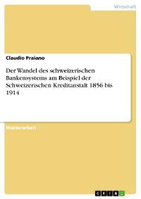 Cover Der Wandel des schweizerischen Bankensystems am Beispiel der Schweizerischen Kreditanstalt 1856 bis 1914