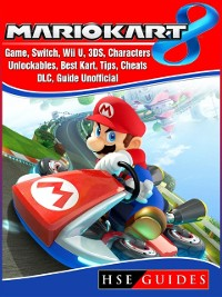 Cover Mario Kart 8 Game, Switch, Wii U, 3DS, Characters, Unlockables, Best Kart, Tips, Cheats, DLC, Guide Unofficial