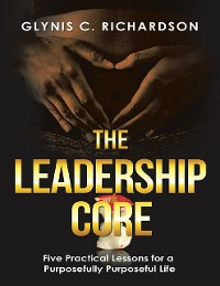 Cover The Leadership Core: Five Practical Lessons for a Purposefully Purposeful Life