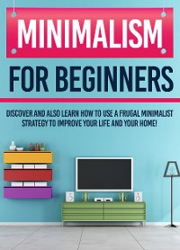 Cover Minimalism For Beginners : Discover And Also Learn How To Use A Frugal Minimalist Strategy To Improve Your Life And Your Home!