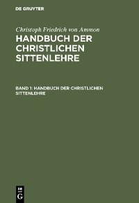 Cover Christoph Friedrich von Ammon: Handbuch der christlichen Sittenlehre. Band 1