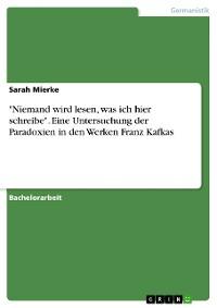 """Cover """"Niemand wird lesen, was ich hier schreibe"""". Eine Untersuchung der Paradoxien in den Werken Franz Kafkas"""