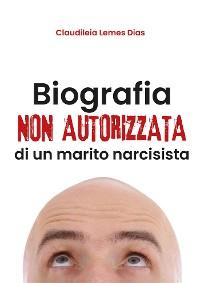 Cover Biografia non autorizzata di un marito narcisista