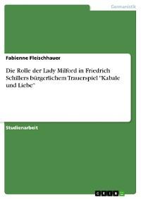 """Cover Die Rolle der Lady Milford in Friedrich Schillers bürgerlichem Trauerspiel """"Kabale und Liebe"""""""