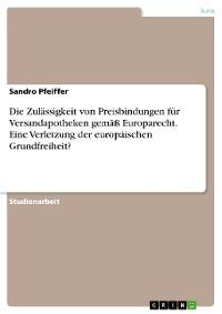 Cover Die Zulässigkeit von Preisbindungen für Versandapotheken gemäß Europarecht. Eine Verletzung der europäischen Grundfreiheit?