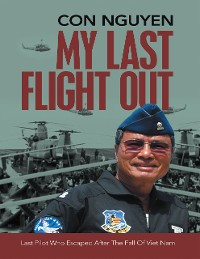 Cover My Last Flight Out: Last Pilot Who Escaped After the Fall of Viet Nam