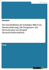 Cover Der Eisenbahnbau als koloniales Mittel zur Machtetablierung. Die Perspektive der Herrschenden am Beispiel Deutsch-Südwestafrikas