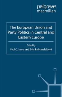 Cover The European Union and Party Politics in Central and Eastern Europe