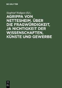 Cover Agrippa von Nettesheim. Über die Fragwürdigkeit, ja Nichtigkeit der Wissenschaften, Künste und Gewerbe