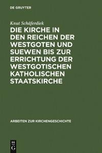 Cover Die Kirche in den Reichen der Westgoten und Suewen bis zur Errichtung der westgotischen katholischen Staatskirche