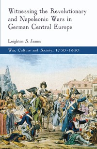 Cover Witnessing the Revolutionary and Napoleonic Wars in German Central Europe