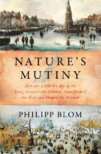 Cover Nature's Mutiny: How the Little Ice Age of the Long Seventeenth Century Transformed the West and Shaped the Present