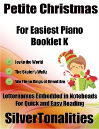 Cover Petite Christmas Booklet K - For Beginner and Novice Pianists Joy to the World the Skater's Waltz We Three Kings of Orient Are Letter Names Embedded In Noteheads for Quick and Easy Reading