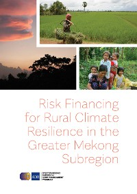 Cover Risk Financing for Rural Climate Resilience in the Greater Mekong Subregion