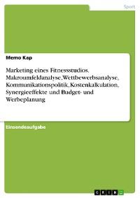 Cover Marketing eines Fitnessstudios. Makroumfeldanalyse, Wettbewerbsanalyse, Kommunikationspolitik, Kostenkalkulation, Synergieeffekte und Budget- und Werbeplanung