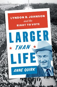 Cover Larger than Life: Lyndon B. Johnson and the Right to Vote
