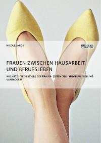 Cover Frauen zwischen Hausarbeit und Berufsleben. Wie hat sich die Rolle der Frau in Zeiten der Individualisierung verändert?