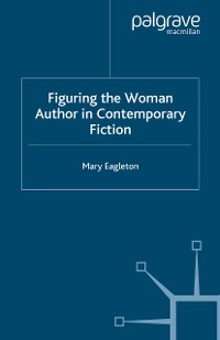 Cover Figuring the Woman Author in Contemporary Fiction