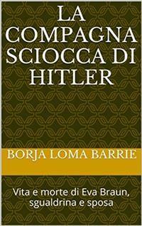 Cover La Compagna Sciocca Di Hitler. Vita E Morte Di Eva Braun, Sgualdrina E Sposa