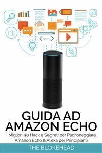 Cover Guida Ad Amazon Echo: I Migliori 30 Hack E Segreti Per Padroneggiare Amazon Echo  & Alexa Per Principianti