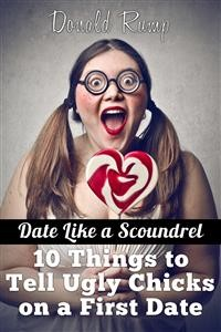 Cover Date Like a Scoundrel: 10 Things to Tell Ugly Chicks on a First Date