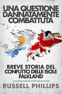 Cover Una Questione Dannatamente Combattuta: Breve Storia Del Conflitto Delle Isole Falkland