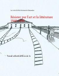 Cover Résister par l'art et la littérature 1940-1945