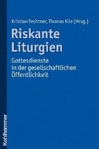 Cover Riskante Liturgien - Gottesdienste in der gesellschaftlichen Öffentlichkeit