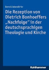 """Cover Die Rezeption von Dietrich Bonhoeffers """"Nachfolge"""" in der deutschsprachigen Theologie und Kirche"""