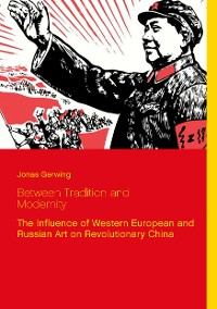 Cover Between Tradition and Modernity - The Influence of Western European and Russian Art on Revolutionary China