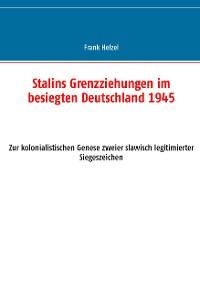 Cover Stalins Grenzziehungen im besiegten Deutschland 1945