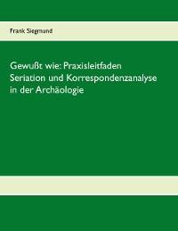 Cover Gewußt wie: Praxisleitfaden Seriation und Korrespondenzanalyse in der Archäologie